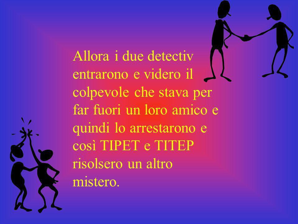 Allora i due detectiv entrarono e videro il colpevole che stava per far fuori un loro amico e quindi lo arrestarono e così TIPET e TITEP risolsero un