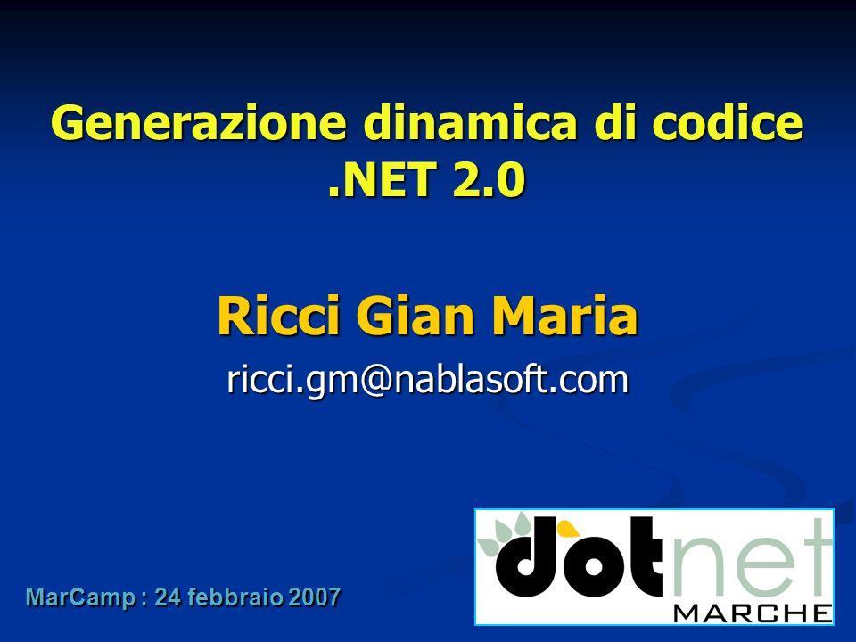 Generazione dinamica di codice.NET 2.0 Ricci Gian Maria ricci.gm@nablasoft.com MarCamp : 24 febbraio 2007
