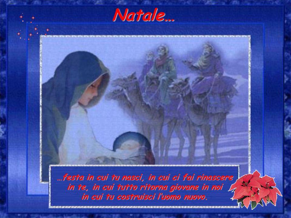 …festa in cui tu nasci, in cui ci fai rinascere in te, in cui tutto ritorna giovane in noi in cui tu costruisci luomo nuovo. Natale…