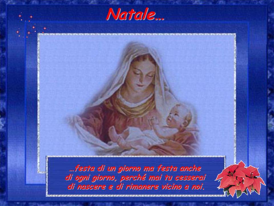 …festa di un giorno ma festa anche di ogni giorno, perché mai tu cesserai di nascere e di rimanere vicino a noi. Natale…