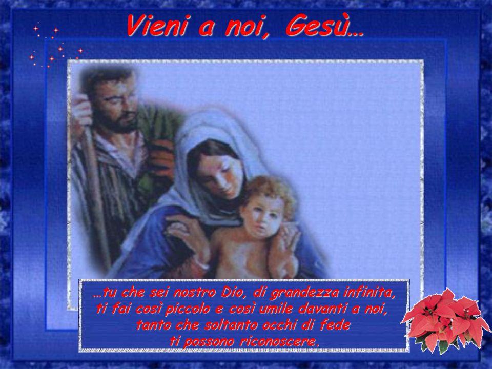 Vieni a noi, Gesù… …tu che sei nostro Dio, di grandezza infinita, ti fai così piccolo e così umile davanti a noi, tanto che soltanto occhi di fede ti