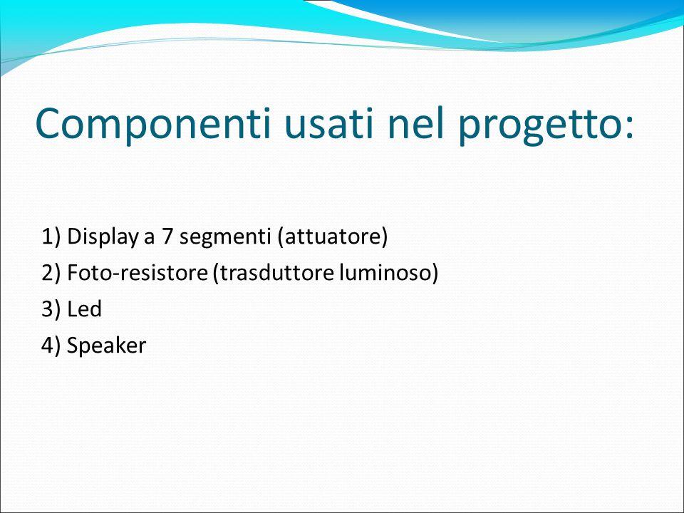 Componenti usati nel progetto: 1) Display a 7 segmenti (attuatore) 2) Foto-resistore (trasduttore luminoso) 3) Led 4) Speaker