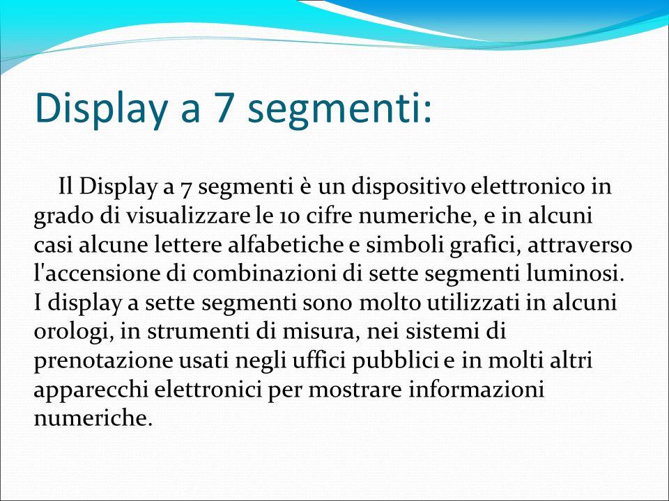 Il Display a 7 segmenti è un dispositivo elettronico in grado di visualizzare le 10 cifre numeriche, e in alcuni casi alcune lettere alfabetiche e sim