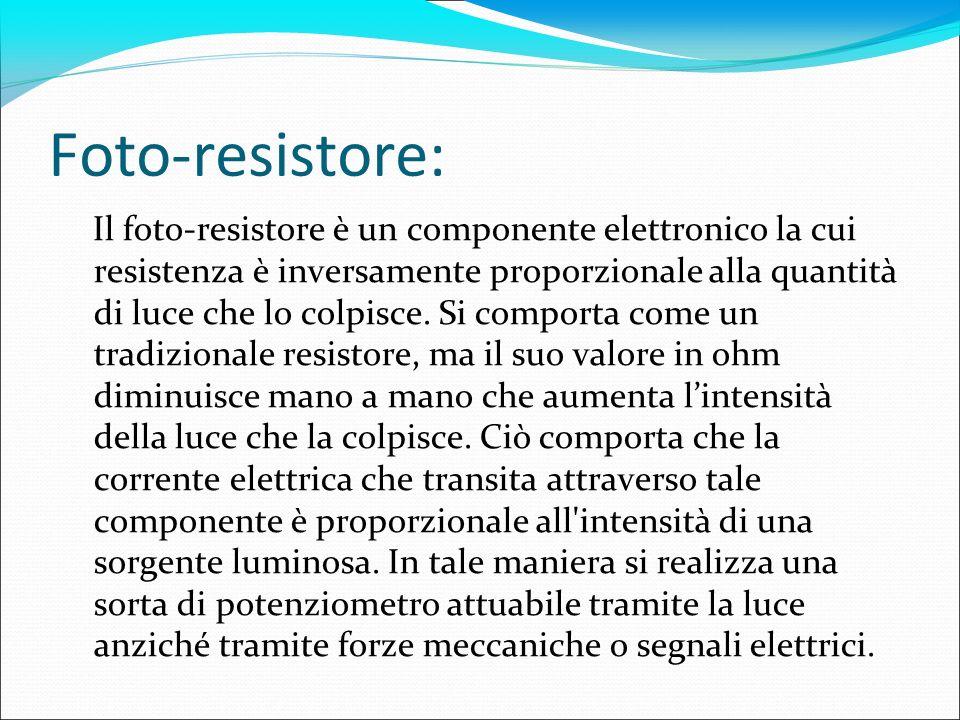Foto-resistore: Il foto-resistore è un componente elettronico la cui resistenza è inversamente proporzionale alla quantità di luce che lo colpisce. Si