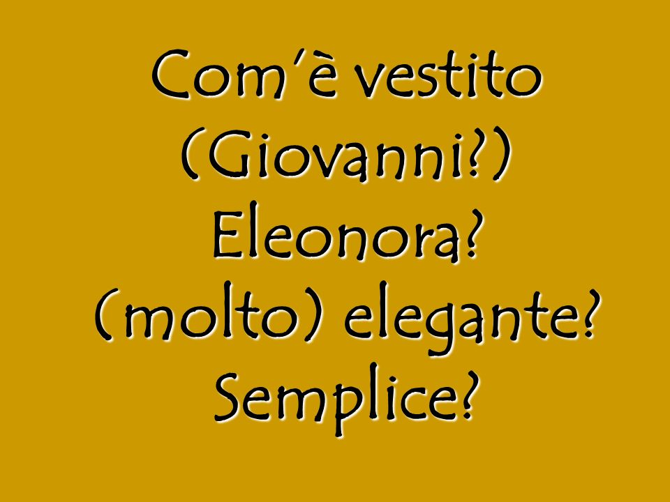 Comè vestito (Giovanni?) Eleonora? (molto) elegante? Semplice?
