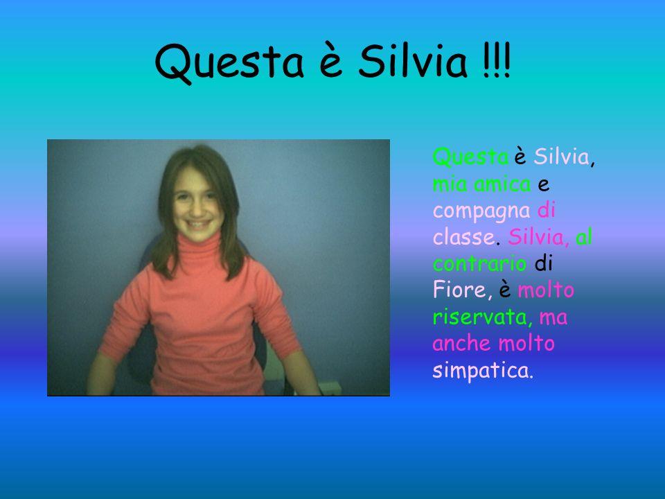 Questa è Silvia !!! Questa è Silvia, mia amica e compagna di classe. Silvia, al contrario di Fiore, è molto riservata, ma anche molto simpatica.