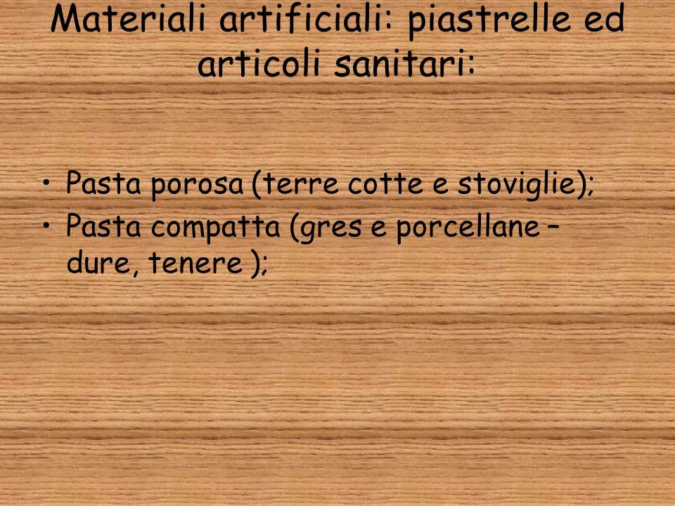 Materiali artificiali: piastrelle ed articoli sanitari: Pasta porosa (terre cotte e stoviglie); Pasta compatta (gres e porcellane – dure, tenere );
