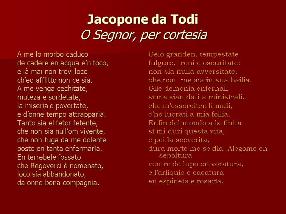 Jacopone da Todi O Segnor, per cortesia A me lo morbo caduco de cadere en acqua en foco, e ià mai non trovi loco cheo afflitto non ce sia. A me venga
