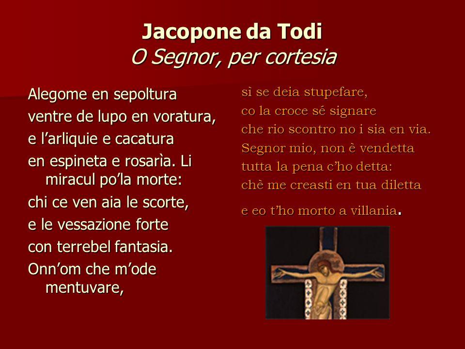 Jacopone da Todi O Segnor, per cortesia Alegome en sepoltura ventre de lupo en voratura, e larliquie e cacatura en espineta e rosarìa. Li miracul pola