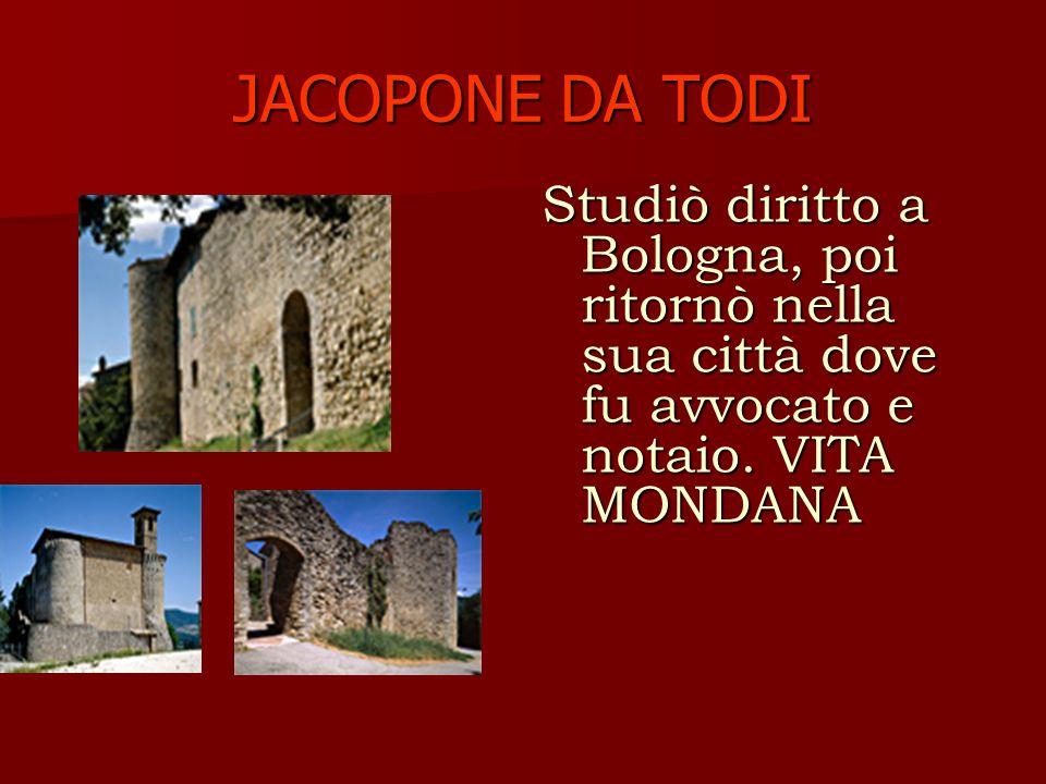 JACOPONE DA TODI Nel 1268, durante una festa, gli morì la moglie, in seguito al crollo del pavimento della sala, e Jacopo scoprì, sotto le eleganti vesti di lei, uno strumento di penitenza, il cilicio.