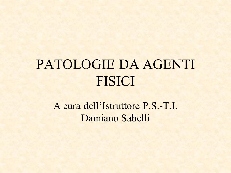 PATOLOGIE DA AGENTI FISICI A cura dellIstruttore P.S.-T.I. Damiano Sabelli