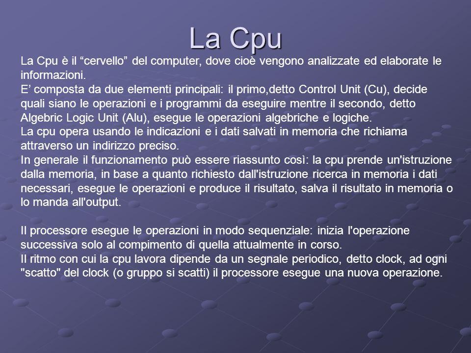 La Cpu La Cpu è il cervello del computer, dove cioè vengono analizzate ed elaborate le informazioni. E composta da due elementi principali: il primo,d