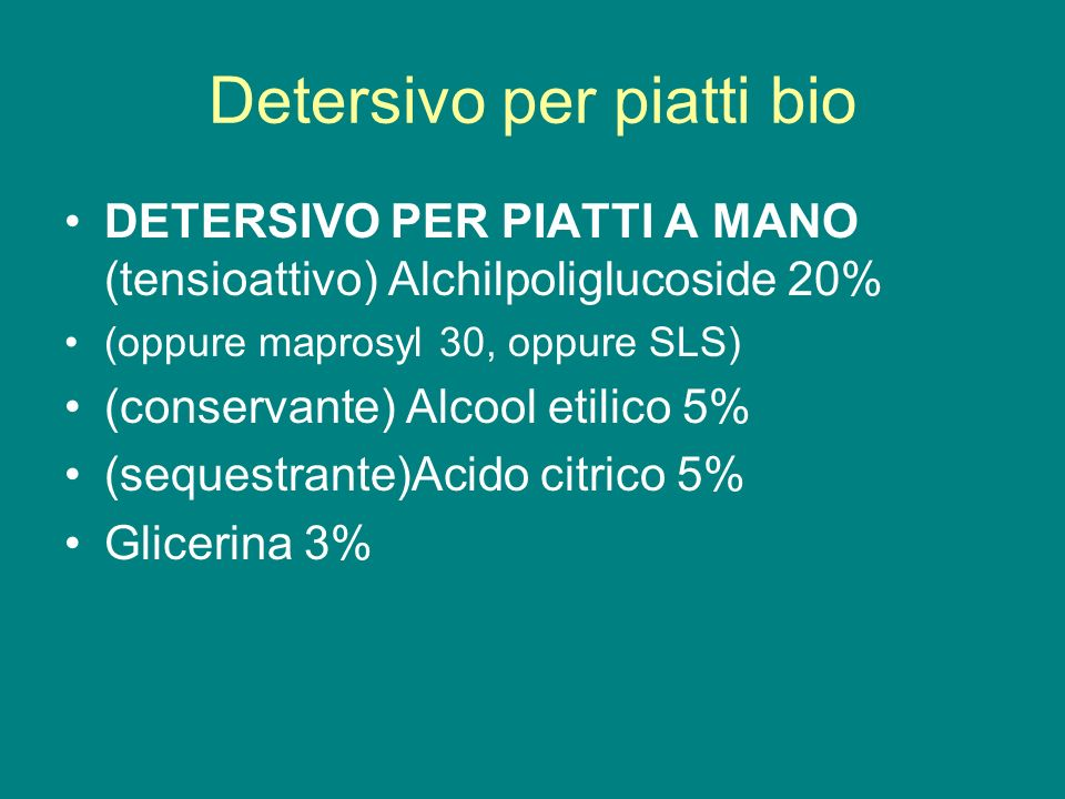Detersivo per piatti bio DETERSIVO PER PIATTI A MANO (tensioattivo) Alchilpoliglucoside 20% (oppure maprosyl 30, oppure SLS) (conservante) Alcool etil