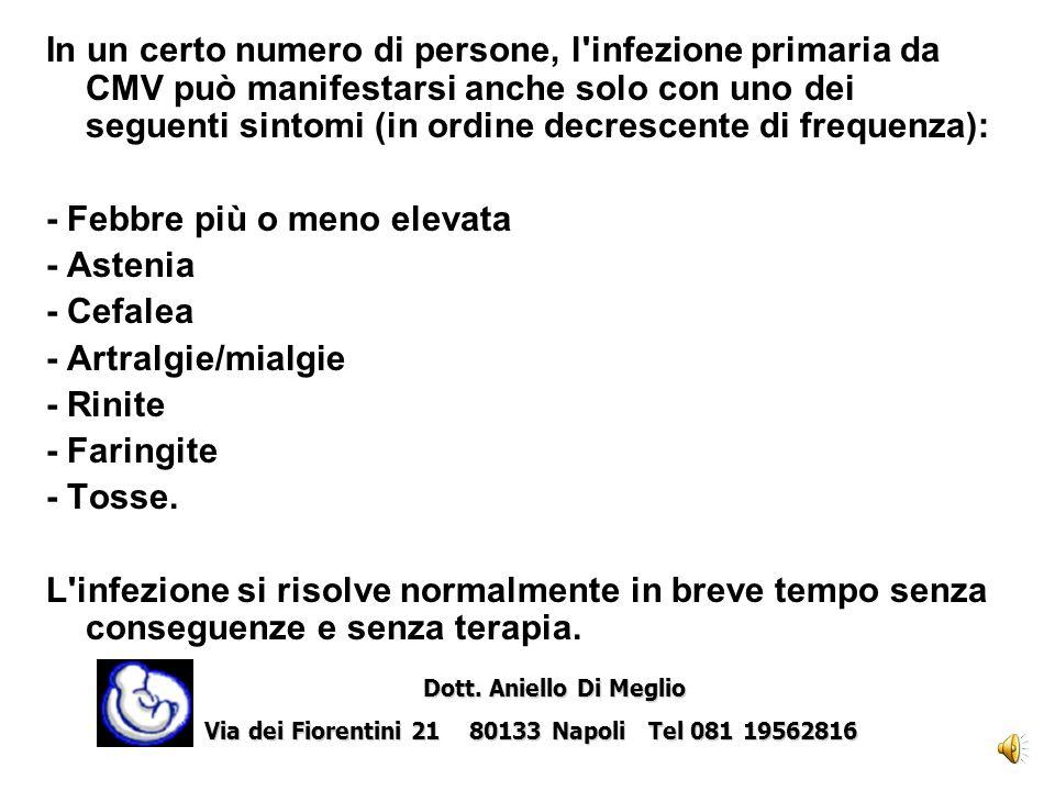 In un certo numero di persone, l infezione primaria da CMV può manifestarsi anche solo con uno dei seguenti sintomi (in ordine decrescente di frequenza): - Febbre più o meno elevata - Astenia - Cefalea - Artralgie/mialgie - Rinite - Faringite - Tosse.