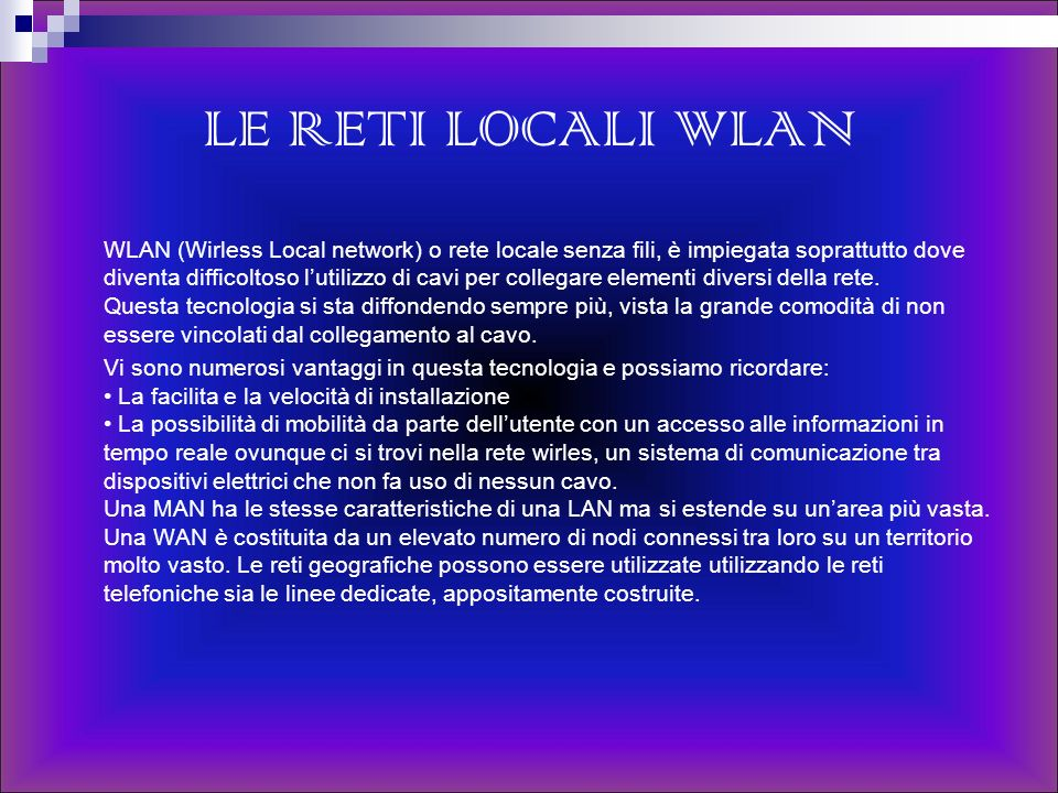 LE RETI LOCALI WLAN WLAN (Wirless Local network) o rete locale senza fili, è impiegata soprattutto dove diventa difficoltoso lutilizzo di cavi per col