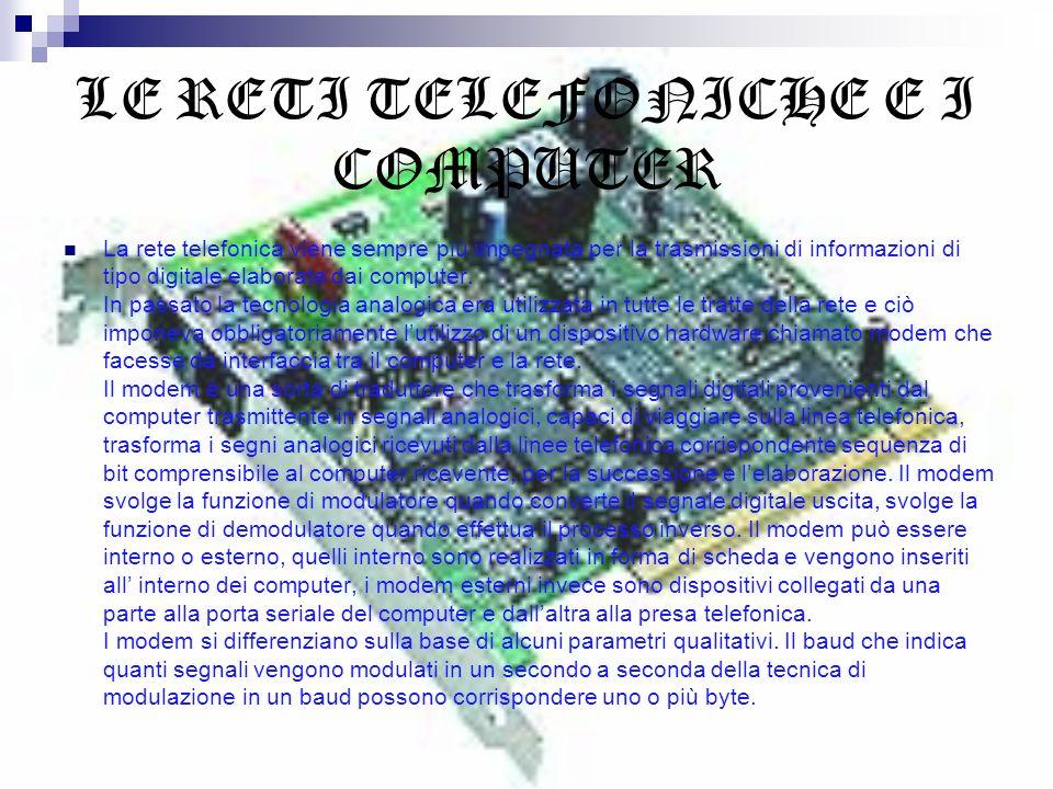 LE RETI TELEFONICHE E I COMPUTER La rete telefonica viene sempre più impegnata per la trasmissioni di informazioni di tipo digitale elaborate dai comp