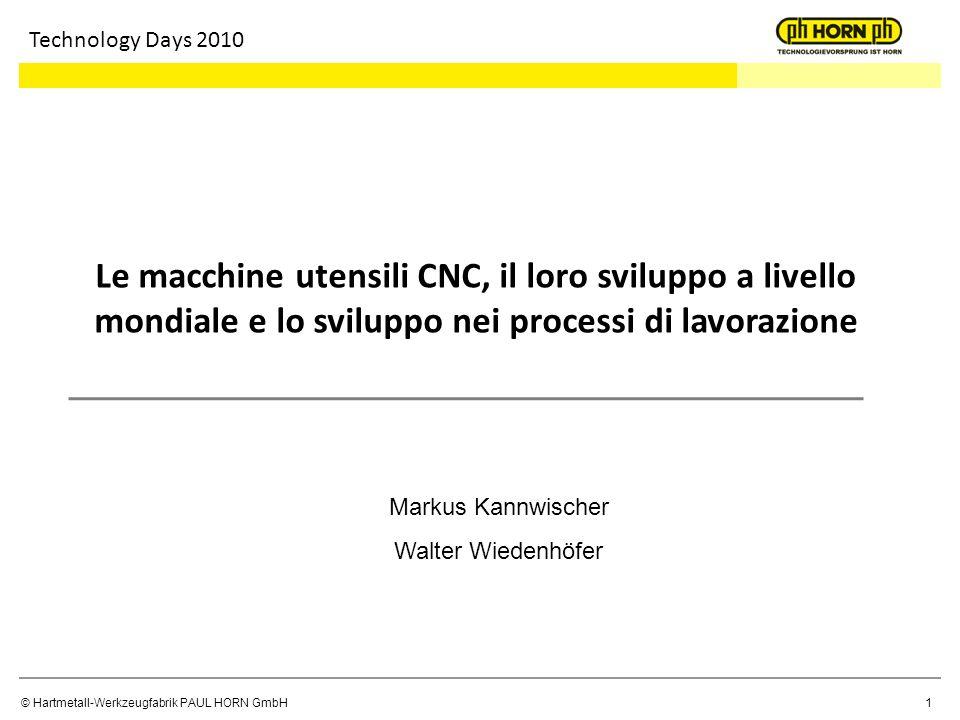 © Hartmetall-Werkzeugfabrik PAUL HORN GmbH1 Technology Days 2010 Le macchine utensili CNC, il loro sviluppo a livello mondiale e lo sviluppo nei proce