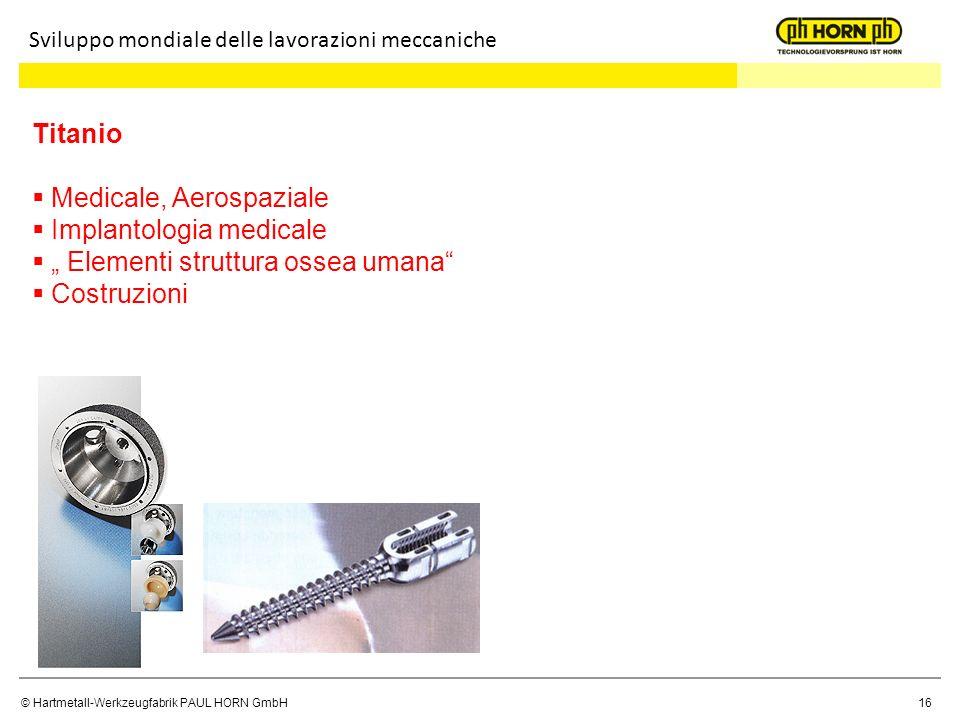 © Hartmetall-Werkzeugfabrik PAUL HORN GmbH16 Sviluppo mondiale delle lavorazioni meccaniche Titanio Medicale, Aerospaziale Implantologia medicale Elem