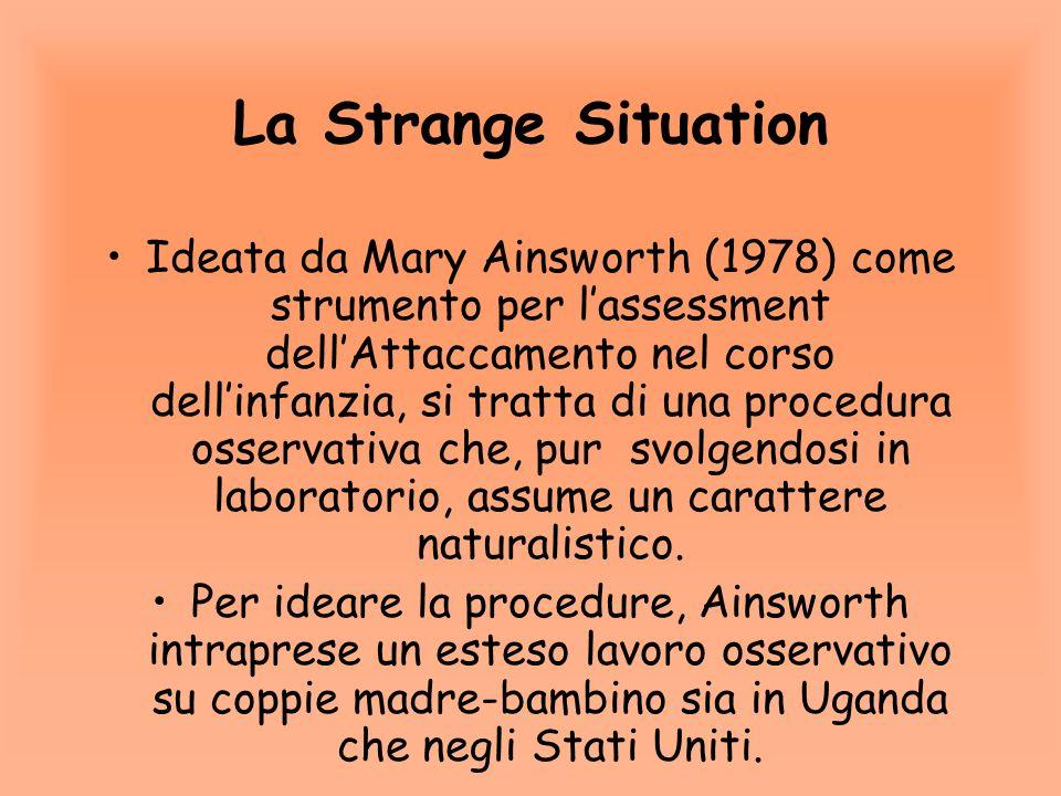 La Strange Situation Ideata da Mary Ainsworth (1978) come strumento per lassessment dellAttaccamento nel corso dellinfanzia, si tratta di una procedura osservativa che, pur svolgendosi in laboratorio, assume un carattere naturalistico.