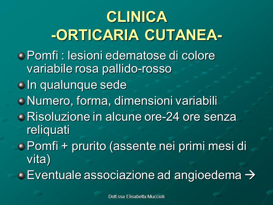Dott.ssa Elisabetta Muccioli CLINICA -ORTICARIA CUTANEA- Pomfi : lesioni edematose di colore variabile rosa pallido-rosso In qualunque sede Numero, fo