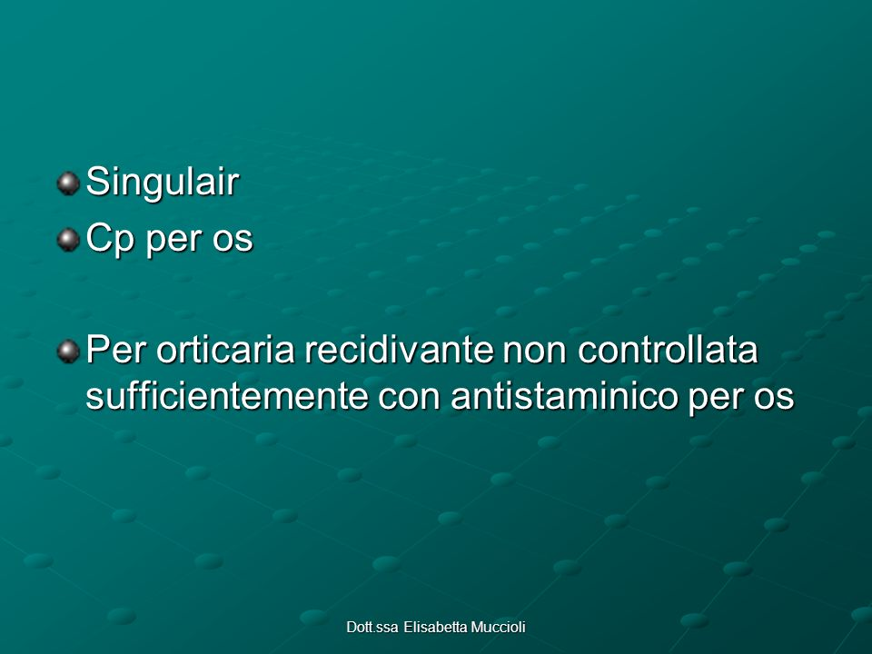 Dott.ssa Elisabetta Muccioli Singulair Cp per os Per orticaria recidivante non controllata sufficientemente con antistaminico per os