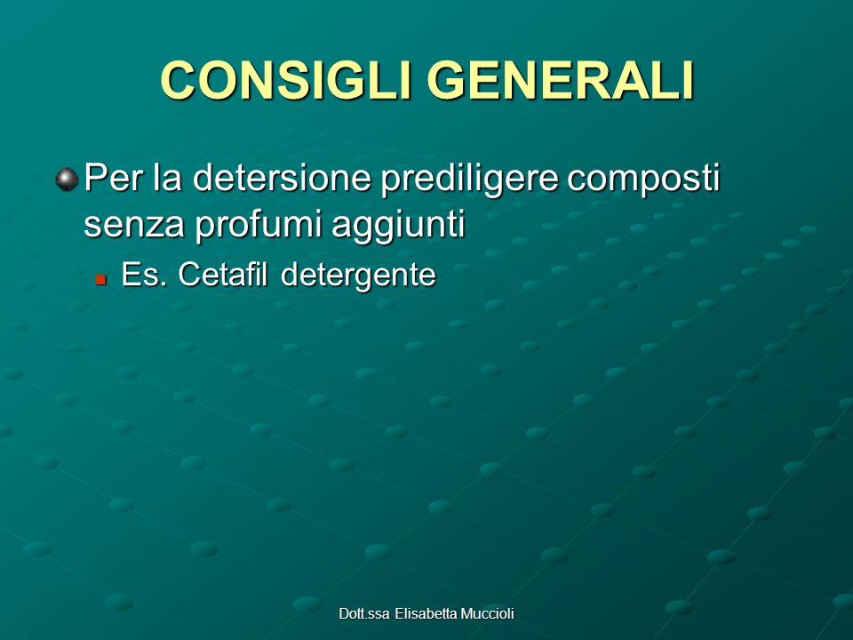 Dott.ssa Elisabetta Muccioli CONSIGLI GENERALI Per la detersione prediligere composti senza profumi aggiunti Es. Cetafil detergente Es. Cetafil deterg