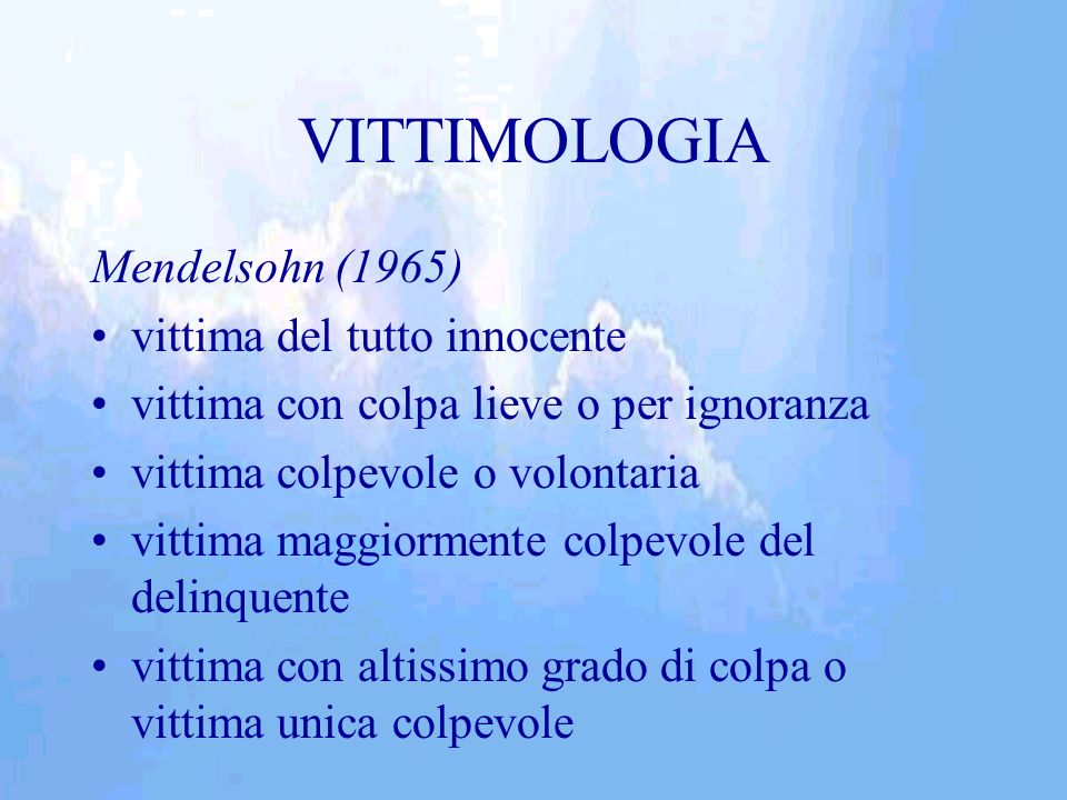 VITTIMOLOGIA Mendelsohn (1965) vittima del tutto innocente vittima con colpa lieve o per ignoranza vittima colpevole o volontaria vittima maggiormente