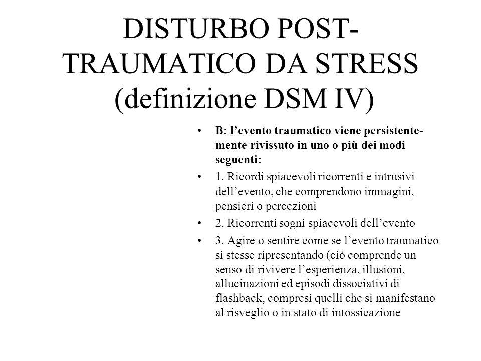DISTURBO POST- TRAUMATICO DA STRESS (definizione DSM IV) B: levento traumatico viene persistente- mente rivissuto in uno o più dei modi seguenti: 1. R