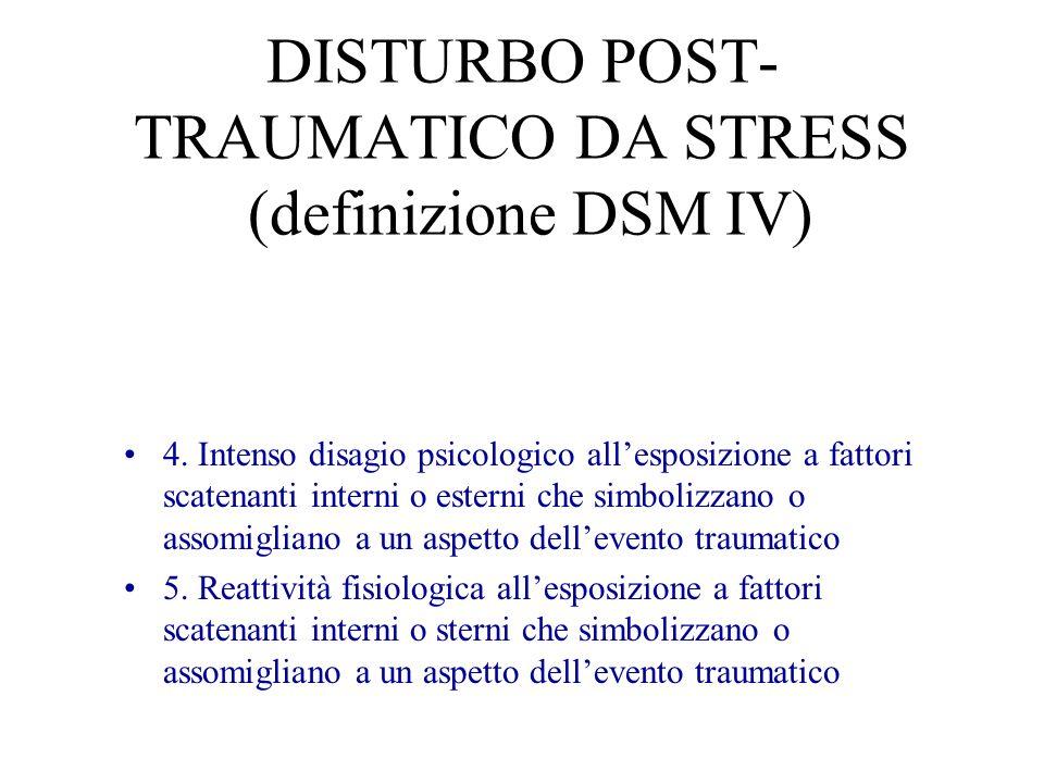 DISTURBO POST- TRAUMATICO DA STRESS (definizione DSM IV) 4. Intenso disagio psicologico allesposizione a fattori scatenanti interni o esterni che simb