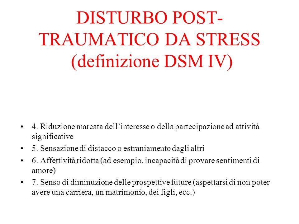 DISTURBO POST- TRAUMATICO DA STRESS (definizione DSM IV) 4. Riduzione marcata dellinteresse o della partecipazione ad attività significative 5. Sensaz
