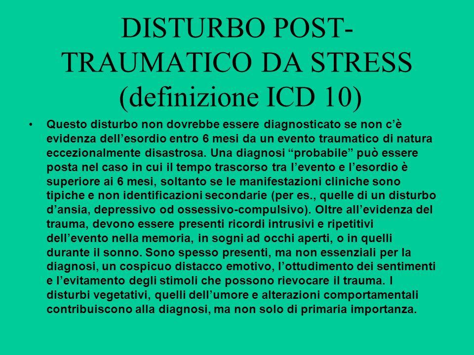 DISTURBO POST- TRAUMATICO DA STRESS (definizione ICD 10) Questo disturbo non dovrebbe essere diagnosticato se non cè evidenza dellesordio entro 6 mesi