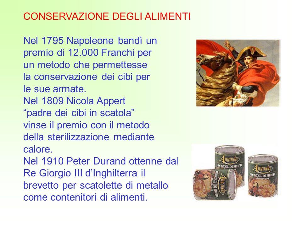 CONSERVAZIONE DEGLI ALIMENTI Nel 1795 Napoleone bandì un premio di 12.000 Franchi per un metodo che permettesse la conservazione dei cibi per le sue armate.
