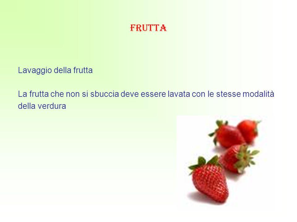frutta Lavaggio della frutta La frutta che non si sbuccia deve essere lavata con le stesse modalità della verdura
