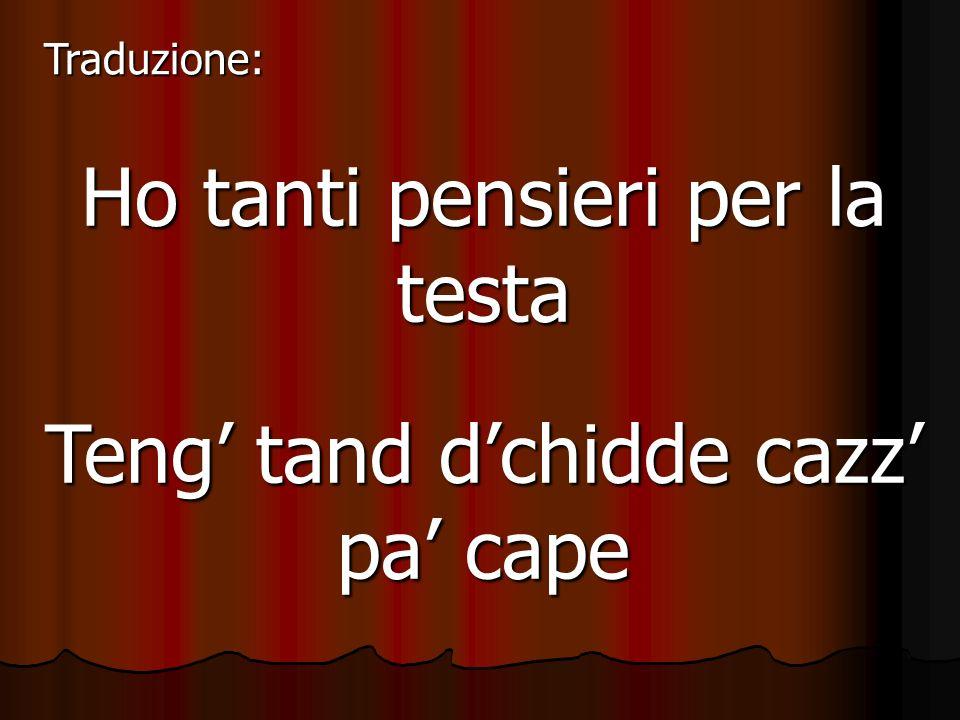 Ho tanti pensieri per la testa Teng tand dchidde cazz pa cape Traduzione: