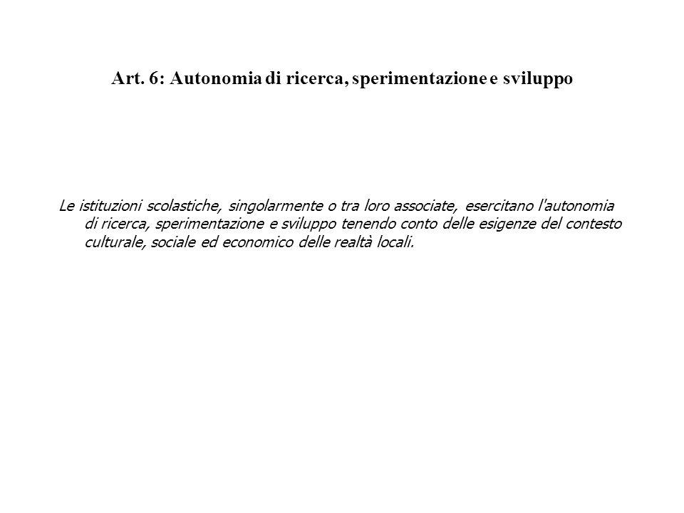 Art. 6: Autonomia di ricerca, sperimentazione e sviluppo Le istituzioni scolastiche, singolarmente o tra loro associate, esercitano l'autonomia di ric