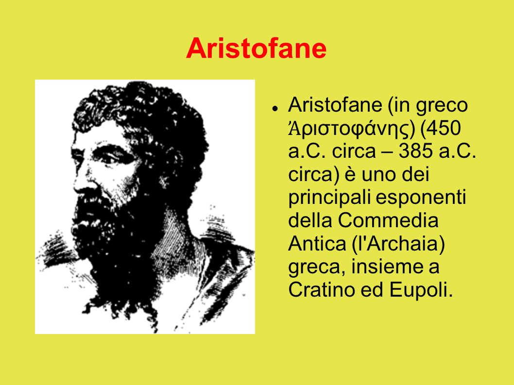 Aristofane Aristofane (in greco ριστοφάνης) (450 a.C. circa – 385 a.C. circa) è uno dei principali esponenti della Commedia Antica (l'Archaia) greca,