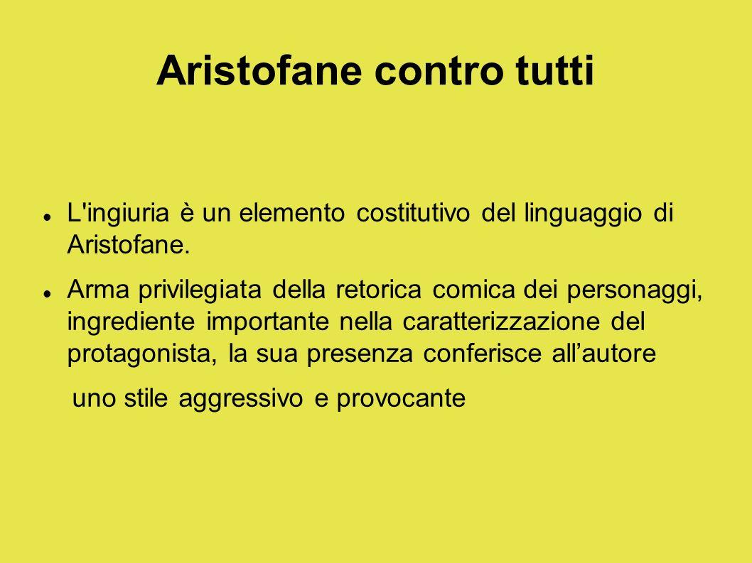 Aristofane contro tutti L'ingiuria è un elemento costitutivo del linguaggio di Aristofane. Arma privilegiata della retorica comica dei personaggi, ing