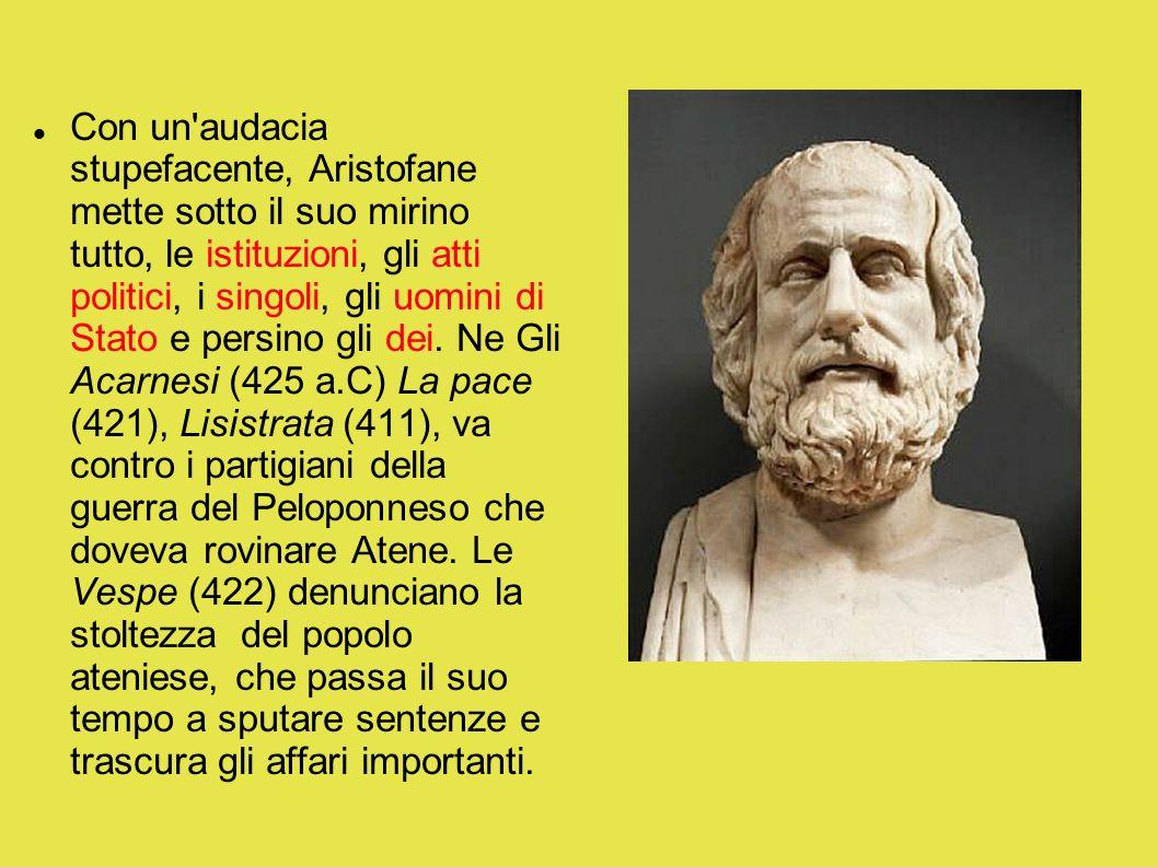 Con un'audacia stupefacente, Aristofane mette sotto il suo mirino tutto, le istituzioni, gli atti politici, i singoli, gli uomini di Stato e persino g