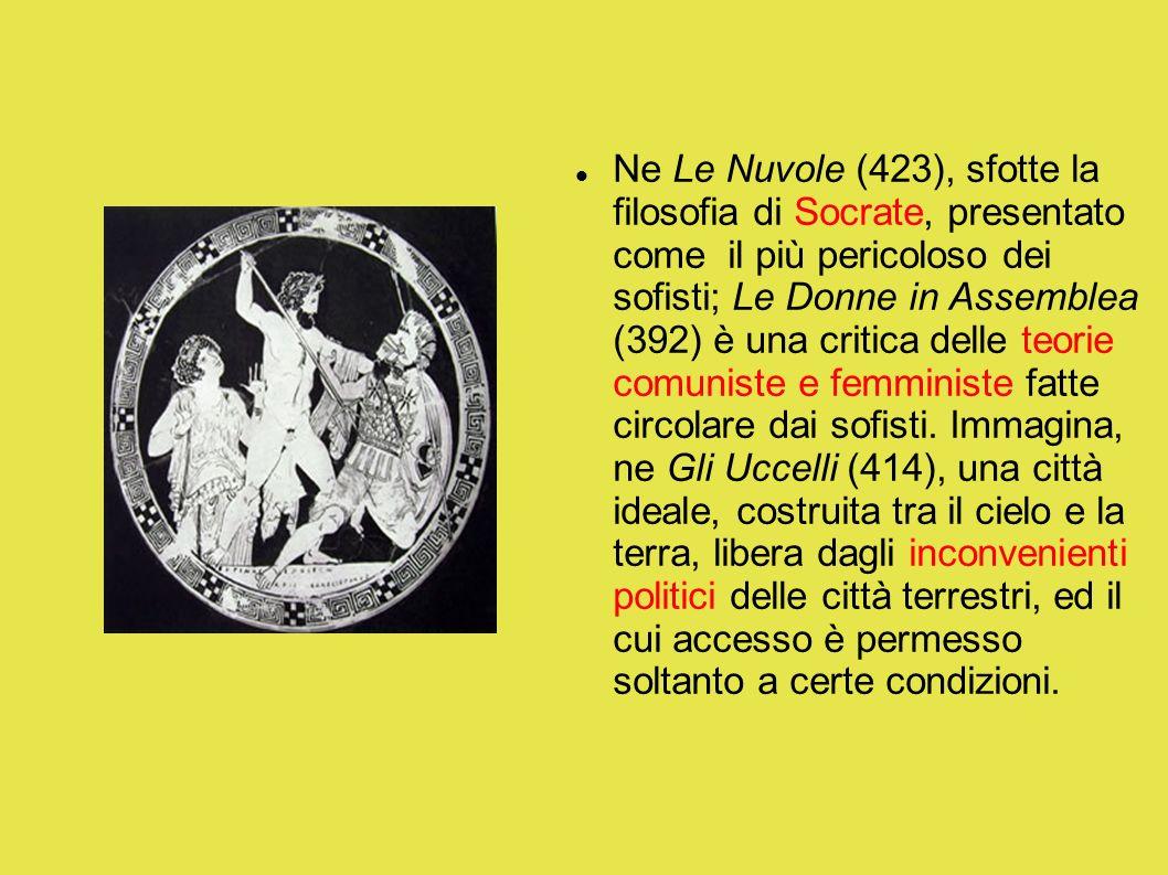 Ne Le Nuvole (423), sfotte la filosofia di Socrate, presentato come il più pericoloso dei sofisti; Le Donne in Assemblea (392) è una critica delle teo