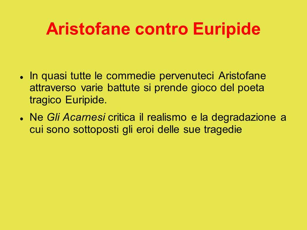 Aristofane contro Euripide In quasi tutte le commedie pervenuteci Aristofane attraverso varie battute si prende gioco del poeta tragico Euripide. Ne G