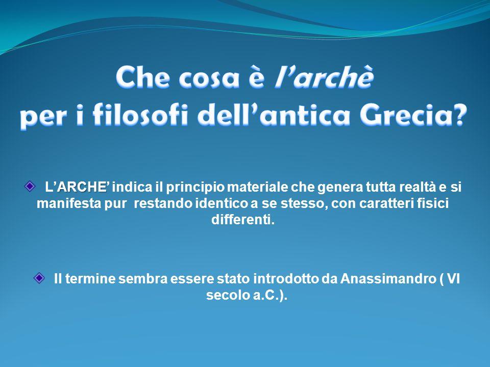 ARCHE LARCHE indica il principio materiale che genera tutta realtà e si manifesta pur restando identico a se stesso, con caratteri fisici differenti.
