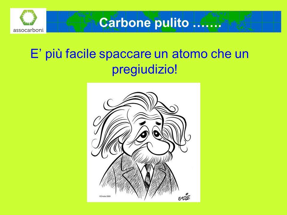 E più facile spaccare un atomo che un pregiudizio! Carbone pulito …….