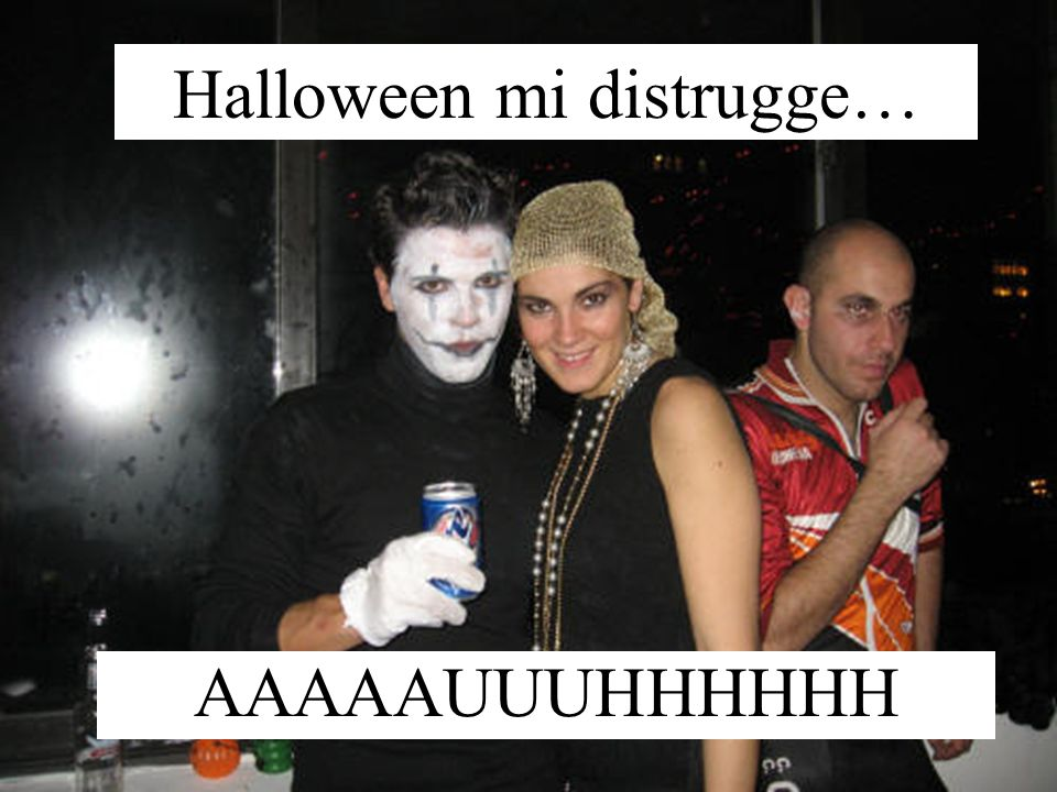 Halloween mi distrugge… AAAAAUUUHHHHHH