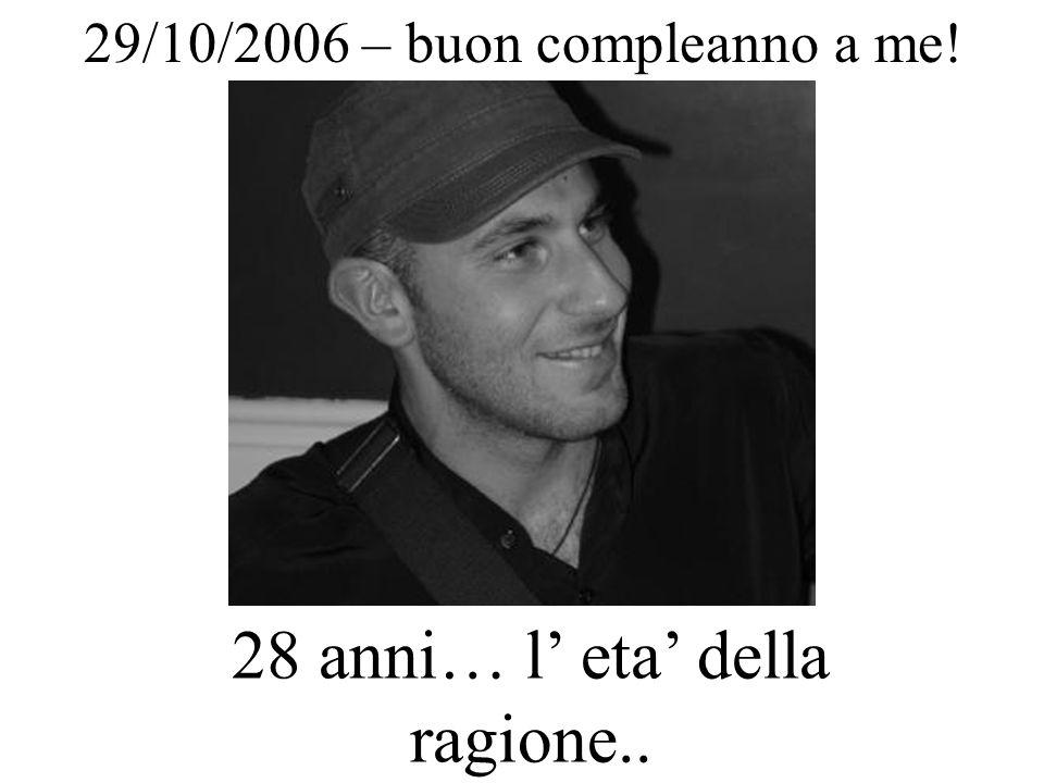 29/10/2006 – buon compleanno a me! 28 anni… l eta della ragione..