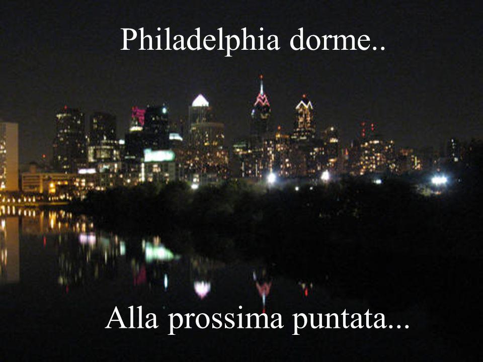 Philadelphia dorme.. Alla prossima puntata...