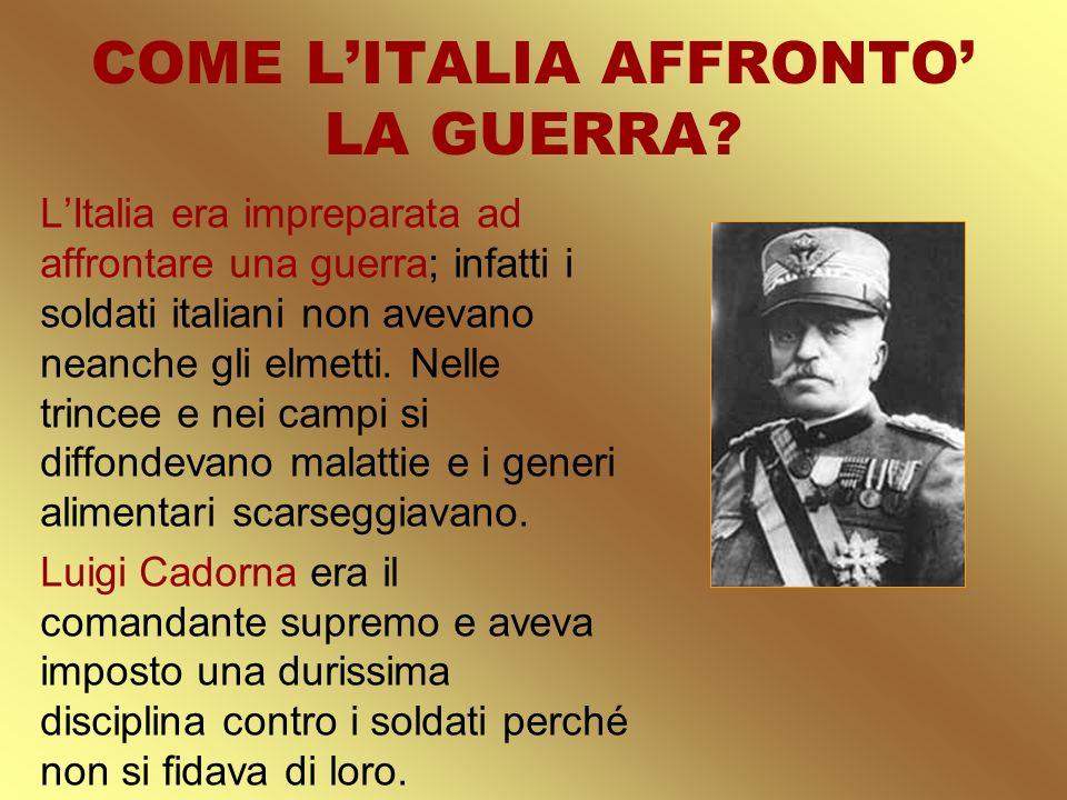 COME LITALIA AFFRONTO LA GUERRA? LItalia era impreparata ad affrontare una guerra; infatti i soldati italiani non avevano neanche gli elmetti. Nelle t