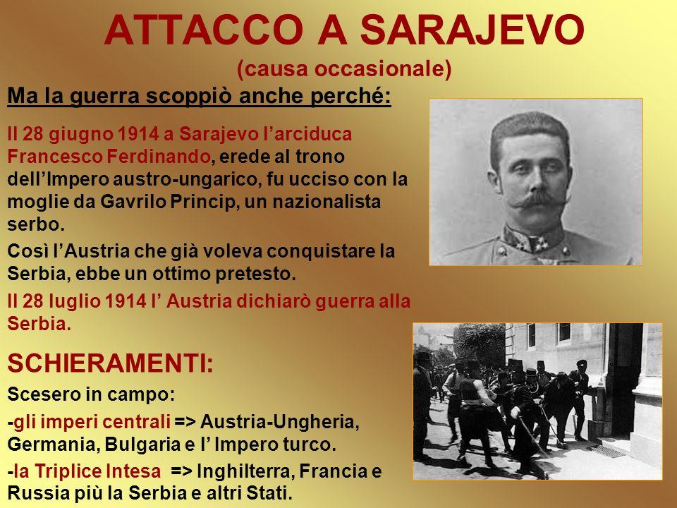 ATTACCO A SARAJEVO (causa occasionale) Ma la guerra scoppiò anche perché: Il 28 giugno 1914 a Sarajevo larciduca Francesco Ferdinando, erede al trono