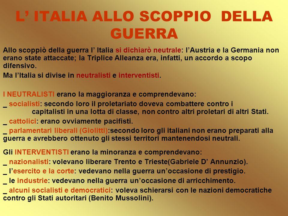 L ITALIA ALLO SCOPPIO DELLA GUERRA Allo scoppiò della guerra l Italia si dichiarò neutrale: lAustria e la Germania non erano state attaccate; la Tripl