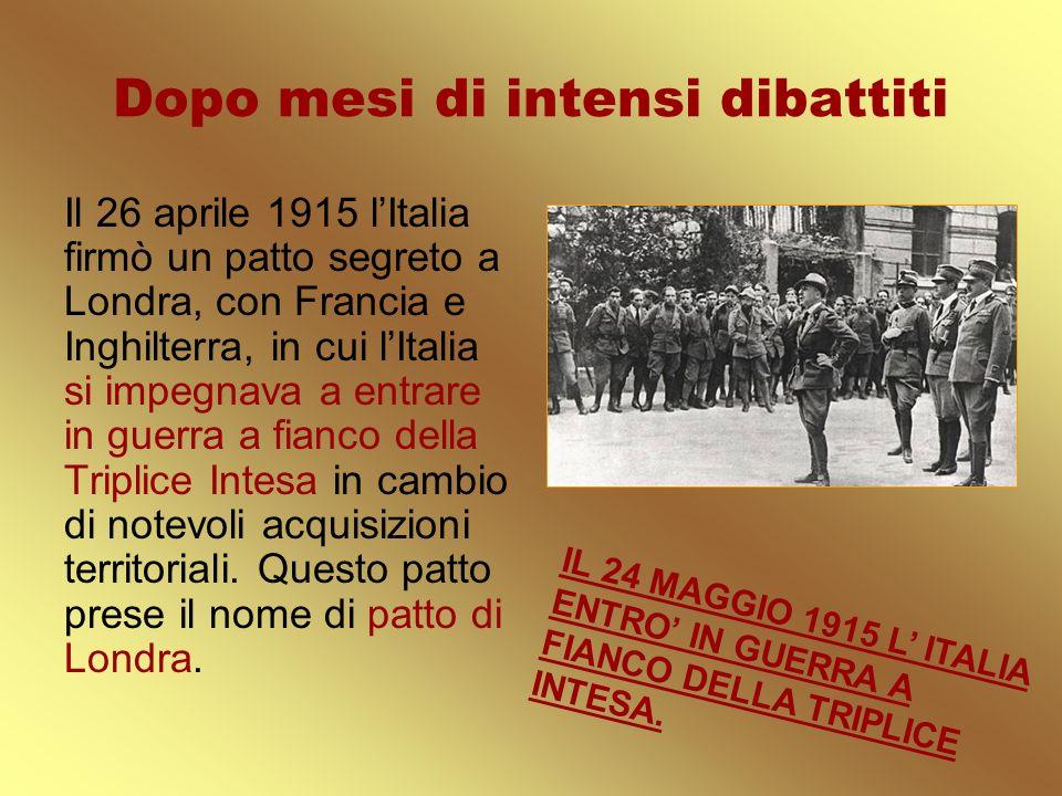 Dopo mesi di intensi dibattiti Il 26 aprile 1915 lItalia firmò un patto segreto a Londra, con Francia e Inghilterra, in cui lItalia si impegnava a ent