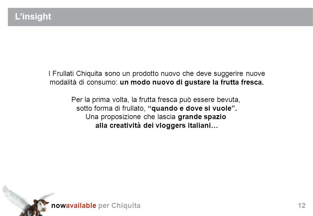 nowavailable per Chiquita12 Linsight I Frullati Chiquita sono un prodotto nuovo che deve suggerire nuove modalità di consumo: un modo nuovo di gustare la frutta fresca.